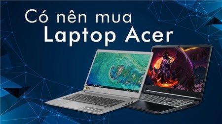Có nên mua laptop Acer hay không? Những điểm nổi bật của những mẫu laptop  Acer